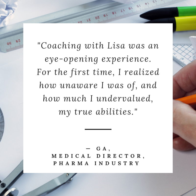 "Coaching with Lisa was an eye-opening experience. For the first time, I realized how unaware I was of, and how much I undervalued, my true abilities."" - GA, Assoc Medical Director, Pharma Industry"